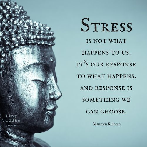 Stress is not what happens to us, it's our response to what happens...and response is something we can choose.